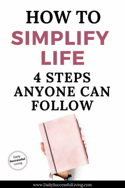 How To Simplify Life: 4 Easy Steps Anyone Can Use